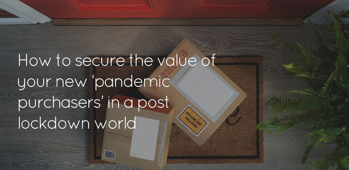 How to secure the value of your new 'pandemic purchasers'